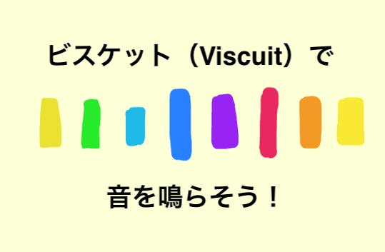 ビスケット(Viscuit)で音を鳴らそう