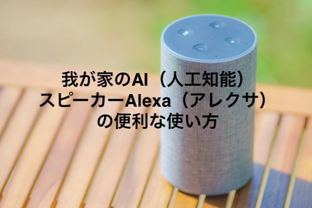 我が家のAI(人工知能)スピーカーAlexa(アレクサ)の便利な使い方