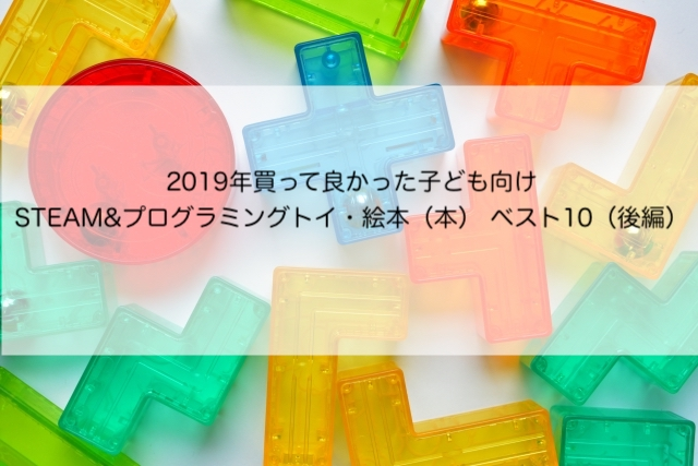 2019年買って良かった子ども向けSTEAM&プログラミングトイ・絵本(本) ベスト10(後編)